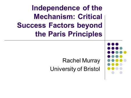 Independence of the Mechanism: Critical Success Factors beyond the Paris Principles Rachel Murray University of Bristol.