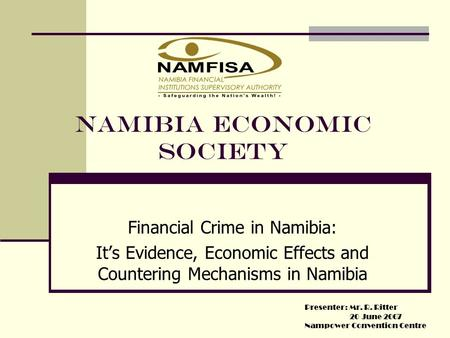 NAMIBIA ECONOMIC SOCIETY Financial Crime in Namibia: It's Evidence, Economic Effects and Countering Mechanisms in Namibia Presenter: Mr. R. Ritter 20 June.