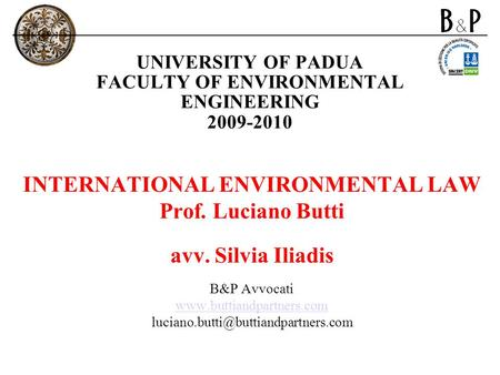 UNIVERSITY OF PADUA FACULTY OF ENVIRONMENTAL ENGINEERING 2009-2010 INTERNATIONAL ENVIRONMENTAL LAW Prof. Luciano Butti avv. Silvia Iliadis B&P Avvocati.