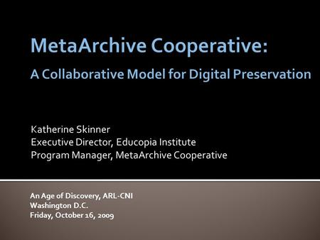 Katherine Skinner Executive Director, Educopia Institute Program Manager, MetaArchive Cooperative An Age of Discovery, ARL-CNI Washington D.C. Friday,