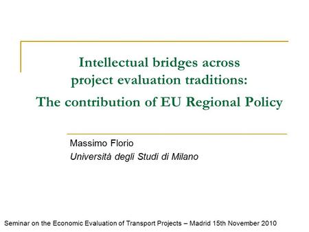 Intellectual bridges across project evaluation traditions: The contribution of EU Regional Policy Massimo Florio Università degli Studi di Milano Seminar.