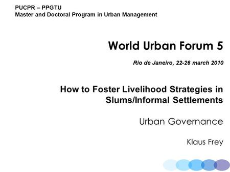 PUCPR – PPGTU Master and Doctoral Program in Urban Management World Urban Forum 5 Rio de Janeiro, 22-26 march 2010 How to Foster Livelihood Strategies.