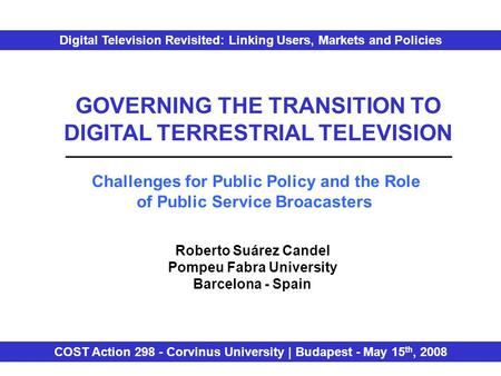 GOVERNING THE TRANSITION TO DIGITAL TERRESTRIAL TELEVISION Challenges for Public Policy and the Role of Public Service Broacasters Roberto Suárez Candel.