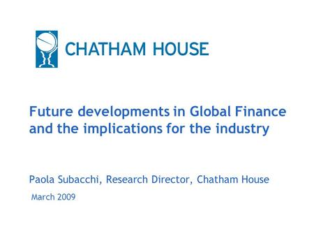 March 2009 Future developments in Global Finance and the implications for the industry Paola Subacchi, Research Director, Chatham House.