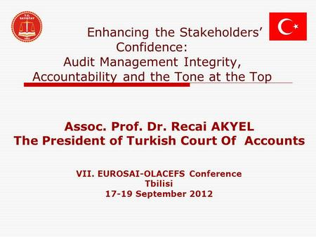 Enhancing the Stakeholders' Confidence: Audit Management Integrity, Accountability and the Tone at the Top Assoc. Prof. Dr. Recai AKYEL The President of.