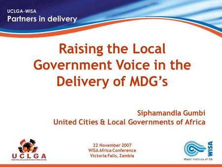 Raising the Local Government Voice in the Delivery of MDG's Siphamandla Gumbi United Cities & Local Governments of Africa 22 November 2007 WISA Africa.