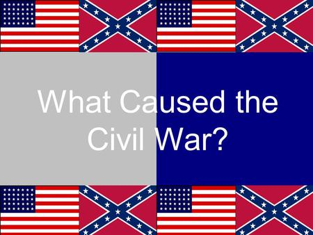 What Caused the Civil War?. Cause # 1 Our Founding Fathers They could have condemned slavery at the Constitutional Convention in 1787 The South wouldn't.