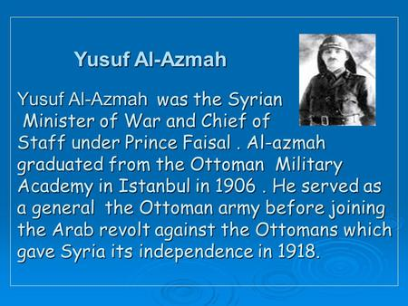 Yusuf Al-Azmah was the Syrian Minister of War and Chief of Staff under Prince Faisal. Al-azmah graduated from the Ottoman Military Academy in Istanbul.