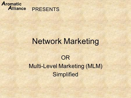 A romatic A lliance Network Marketing OR Multi-Level Marketing (MLM) Simplified PRESENTS.