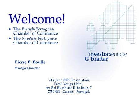 Welcome! The British-Portuguese Chamber of Commerce The Swedish-Portuguese Chamber of Commerce Pierre B. Boulle Managing Director 21st June 2005 Presentation.