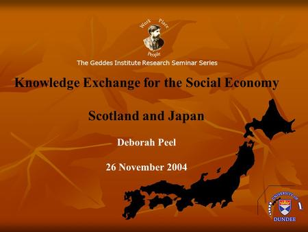 The Geddes Institute Research Seminar Series Knowledge Exchange for the Social Economy Scotland and Japan Deborah Peel 26 November 2004.