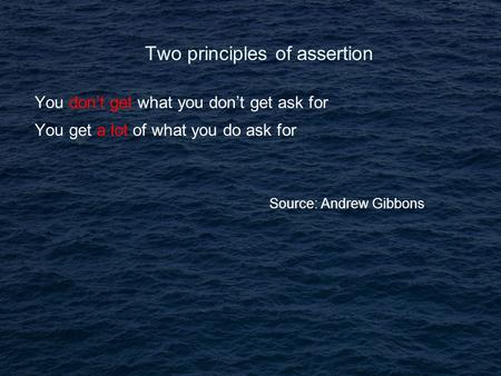 Two principles of assertion You don't get what you don't get ask for You get a lot of what you do ask for Source: Andrew Gibbons.