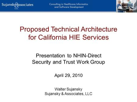 Proposed Technical Architecture for California HIE Services Walter Sujansky Sujansky & Associates, LLC Presentation to NHIN-Direct Security and Trust Work.