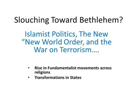 "Slouching Toward Bethlehem? Islamist Politics, The New ""New World Order, and the War on Terrorism…. Rise in Fundamentalist movements across religions Transformations."