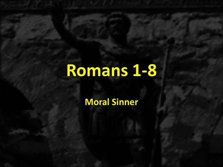 Romans 1-8 Moral Sinner. 1:1-171:18-3:20 THE GOSPEL OF GRACE THE THREE TYPES OF SINNERS The Immoral Sinner 1:18-32 The Moral Sinner 2:1-16 Accountable.
