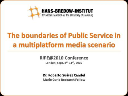 The boundaries of Public Service in a multiplatform media scenario Dr. Roberto Suárez Candel Marie Curie Research Fellow Conference London, Sept.