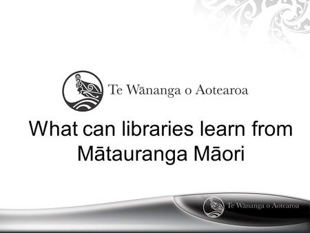 What can libraries learn from Mātauranga Māori. Mātauranga Māori Mātuaranga Māori is a body of knowledge handed down by ngā Tipuna There are many strands.