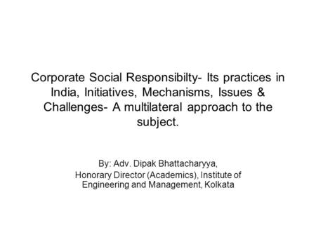 Corporate Social Responsibilty- Its practices in India, Initiatives, Mechanisms, Issues & Challenges- A multilateral approach to the subject. By: Adv.