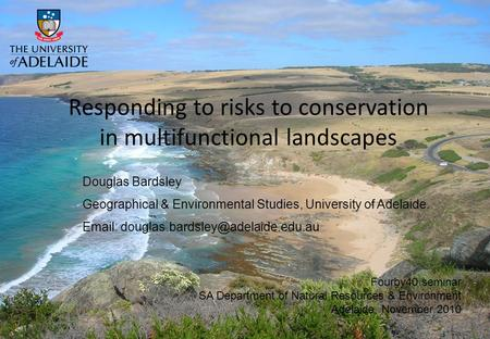 Responding to risks to conservation in multifunctional landscapes Douglas Bardsley Geographical & Environmental Studies, University of Adelaide. Email: