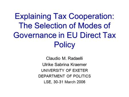 Explaining Tax Cooperation: The Selection of Modes of Governance in EU Direct Tax Policy Claudio M. Radaelli Ulrike Sabrina Kraemer UNIVERSITY OF EXETER.