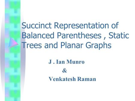 Succinct Representation of Balanced Parentheses, Static Trees and Planar Graphs J. Ian Munro & Venkatesh Raman.