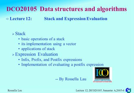 Rossella Lau Lecture 12, DCO20105, Semester A,2005-6 DCO 20105 Data structures and algorithms  Lecture 12: Stack and Expression Evaluation  Stack basic.