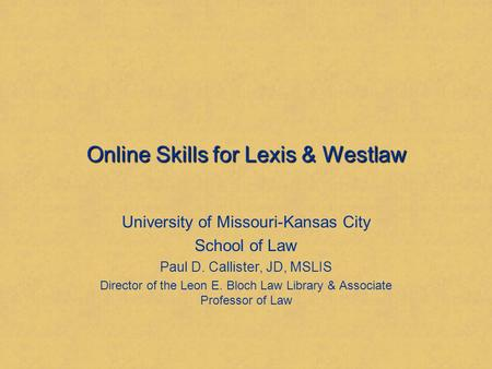 Online Skills for Lexis & Westlaw University of Missouri-Kansas City School of Law Paul D. Callister, JD, MSLIS Director of the Leon E. Bloch Law Library.
