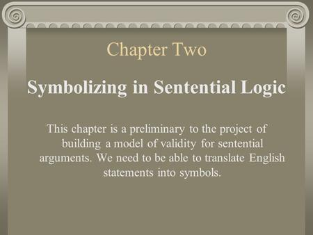 Chapter Two Symbolizing in Sentential Logic This chapter is a preliminary to the project of building a model of validity for sentential arguments. We.