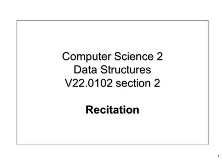 Computer Science 2 Data Structures V22.0102 section 2 Recitation 1.