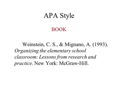 APA Style BOOK Weinstein, C. S., & Mignano, A. (1993). Organizing the elementary school classroom: Lessons from research and practice. New York: McGraw-Hill.