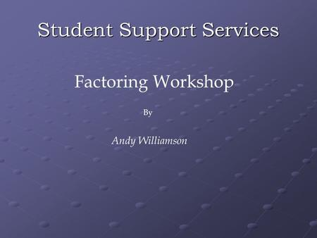 Student Support Services Factoring Workshop By Andy Williamson.