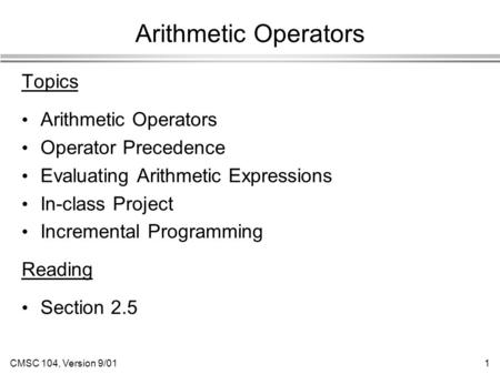 CMSC 104, Version 9/011 Arithmetic Operators Topics Arithmetic Operators Operator Precedence Evaluating Arithmetic Expressions In-class Project Incremental.