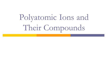 Polyatomic Ions and Their Compounds. Polyatomic Ions  A polyatomic ion is an electrically charged group of two or more chemically bonded atoms that functions.