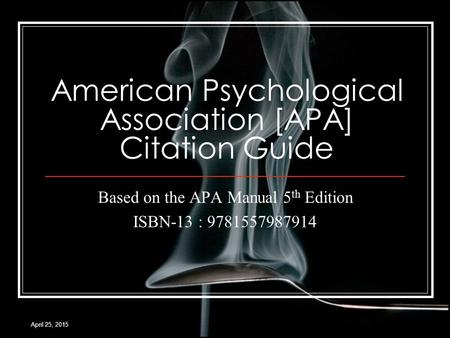 April 25, 2015 American Psychological Association [APA] Citation Guide Based on the APA Manual 5 th Edition ISBN-13 : 9781557987914.