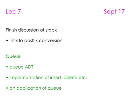 Lec 7 Sept 17 Finish discussion of stack infix to postfix conversion Queue queue ADT implementation of insert, delete etc. an application of queue.