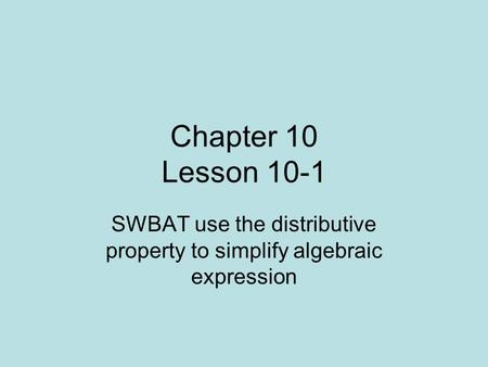 Chapter 10 Lesson 10-1 SWBAT use the distributive property to simplify algebraic expression.