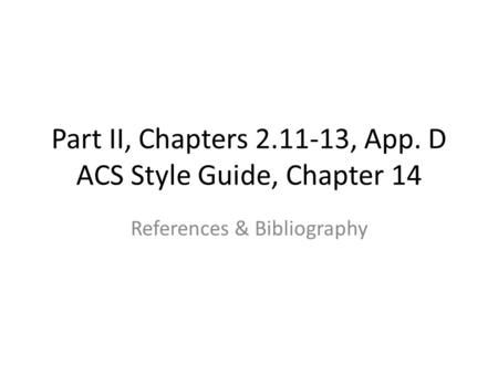 Part II, Chapters 2.11-13, App. D ACS Style Guide, Chapter 14 References & Bibliography.