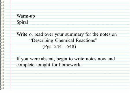 "Warm-up Spiral Write or read over your summary for the notes on ""Describing Chemical Reactions"" (Pgs. 544 – 548) If you were absent, begin to write notes."