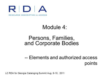 Module 4: Persons, Families, and Corporate Bodies -- Elements and authorized access points LC RDA for Georgia Cataloging Summit Aug. 9-10, 2011.