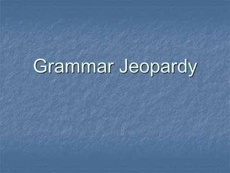 Grammar Jeopardy Pronouns Verb Tense Sentences Subject/ Verb Agree- ment Parts of Speech 100 150 200 250 300 Double Jeopardy.