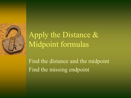 Apply the Distance & Midpoint formulas Find the distance and the midpoint Find the missing endpoint.