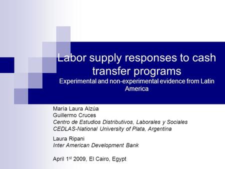 Labor supply responses to cash transfer programs Experimental and non-experimental evidence from Latin America María Laura Alzúa Guillermo Cruces Centro.