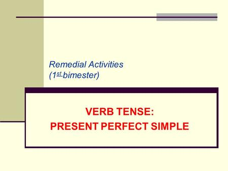 VERB TENSE: PRESENT PERFECT SIMPLE Remedial Activities (1 st bimester)