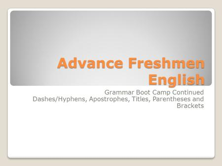Advance Freshmen English Grammar Boot Camp Continued Dashes/Hyphens, Apostrophes, Titles, Parentheses and Brackets.