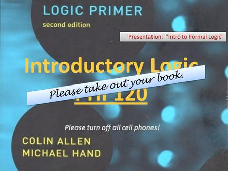 Introductory Logic PHI 120 Presentation: Intro to Formal Logic Please turn off all cell phones!