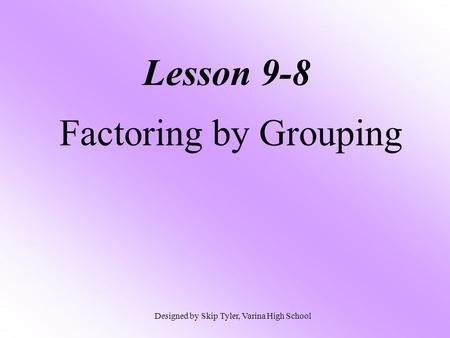 Lesson 9-8 Factoring by Grouping Designed by Skip Tyler, Varina High School.