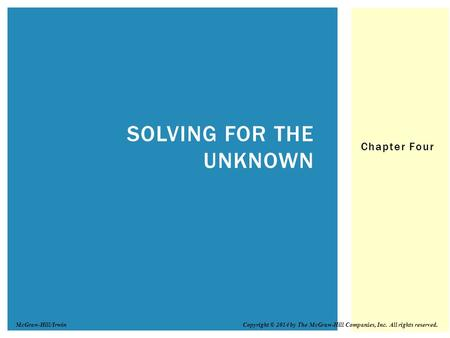 Chapter Four SOLVING FOR THE UNKNOWN Copyright © 2014 by The McGraw-Hill Companies, Inc. All rights reserved.McGraw-Hill/Irwin.