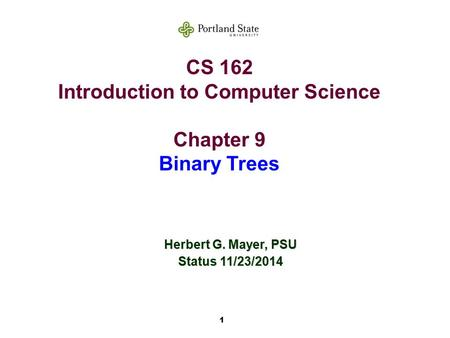 1 CS 162 Introduction to Computer Science Chapter 9 Binary Trees Herbert G. Mayer, PSU Status 11/23/2014.