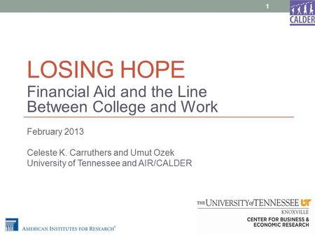 LOSING HOPE Financial Aid and the Line Between College and Work February 2013 Celeste K. Carruthers and Umut Ozek University of Tennessee and AIR/CALDER.