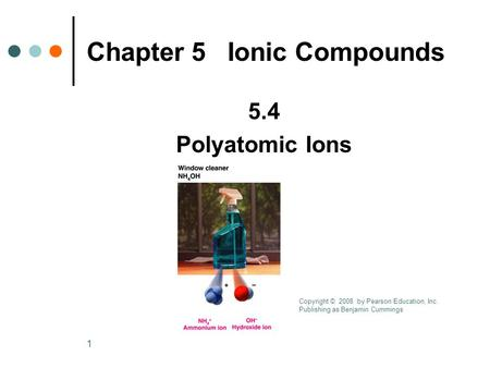 1 5.4 Polyatomic Ions Chapter 5 Ionic Compounds Copyright © 2008 by Pearson Education, Inc. Publishing as Benjamin Cummings.